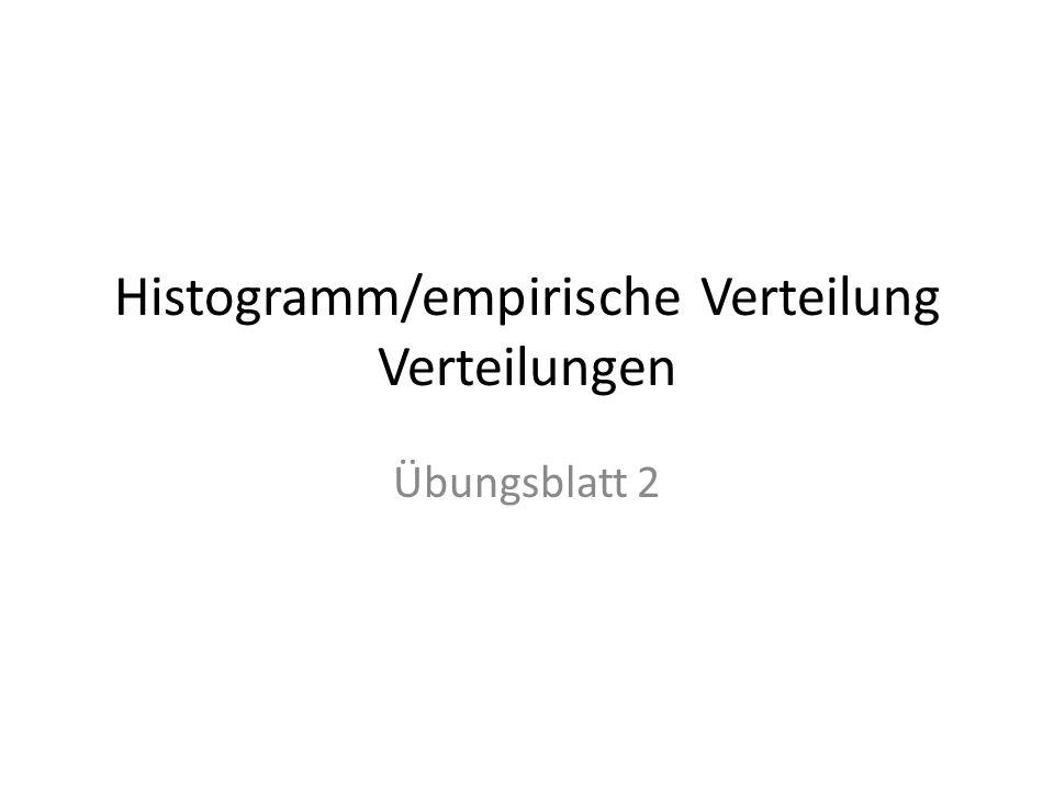 Histogramm/empirische Verteilung Verteilungen Übungsblatt 2