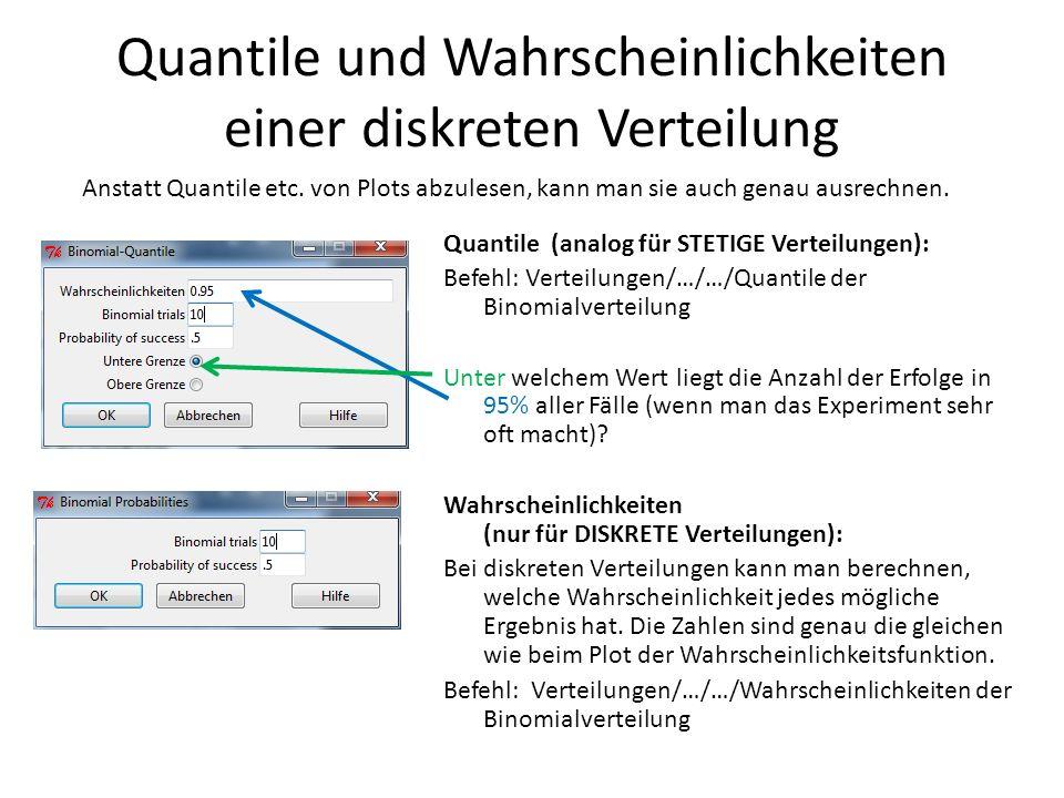 Quantile und Wahrscheinlichkeiten einer diskreten Verteilung Quantile (analog für STETIGE Verteilungen): Befehl: Verteilungen/…/…/Quantile der Binomia