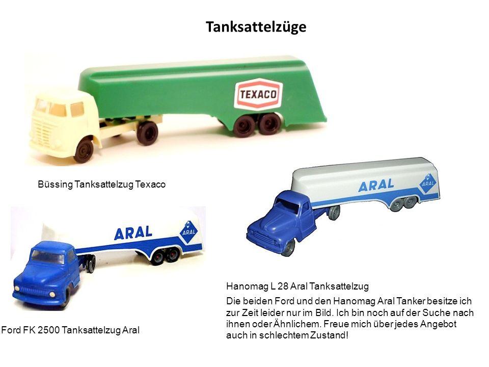 Tanksattelzüge Büssing Tanksattelzug Texaco Ford FK 2500 Tanksattelzug Aral Hanomag L 28 Aral Tanksattelzug Die beiden Ford und den Hanomag Aral Tanker besitze ich zur Zeit leider nur im Bild.