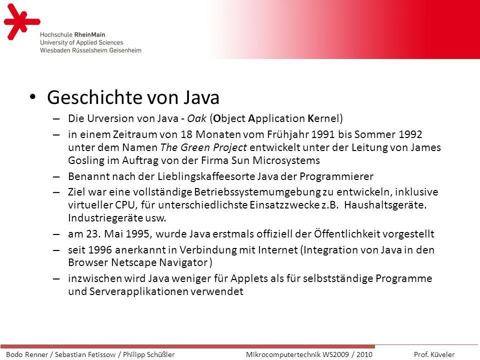 Geschichte von Java – Die Urversion von Java - Oak (Object Application Kernel) – in einem Zeitraum von 18 Monaten vom Frühjahr 1991 bis Sommer 1992 unter dem Namen The Green Project entwickelt unter der Leitung von James Gosling im Auftrag von der Firma Sun Microsystems – Benannt nach der Lieblingskaffeesorte Java der Programmierer – Ziel war eine vollständige Betriebssystemumgebung zu entwickeln, inklusive virtueller CPU, für unterschiedlichste Einsatzzwecke z.B.