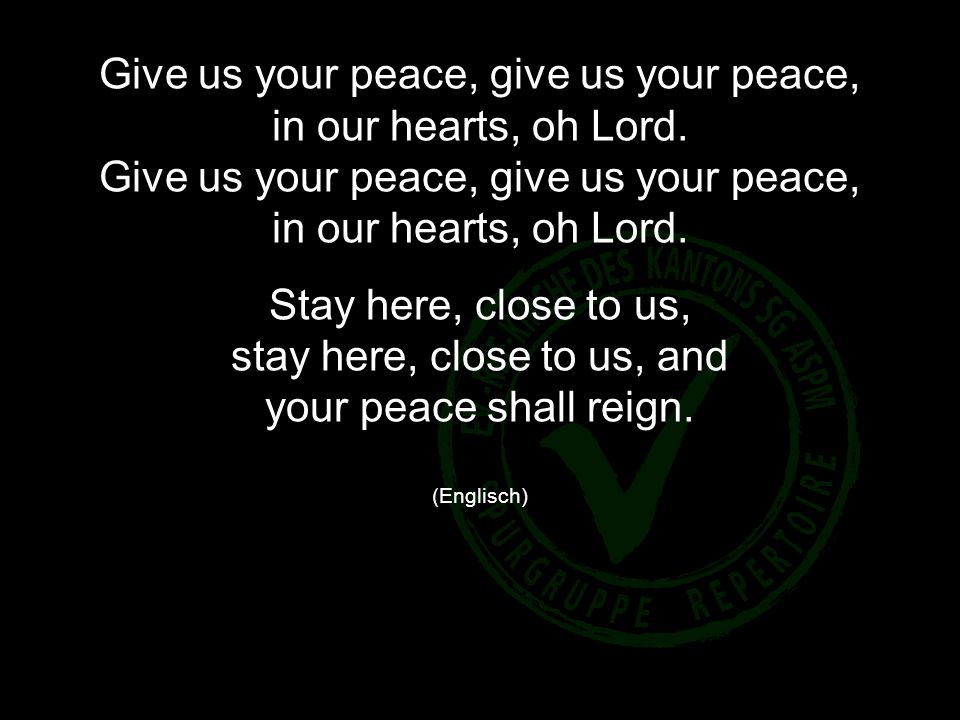 Give us your peace, give us your peace, in our hearts, oh Lord. Give us your peace, give us your peace, in our hearts, oh Lord. Stay here, close to us