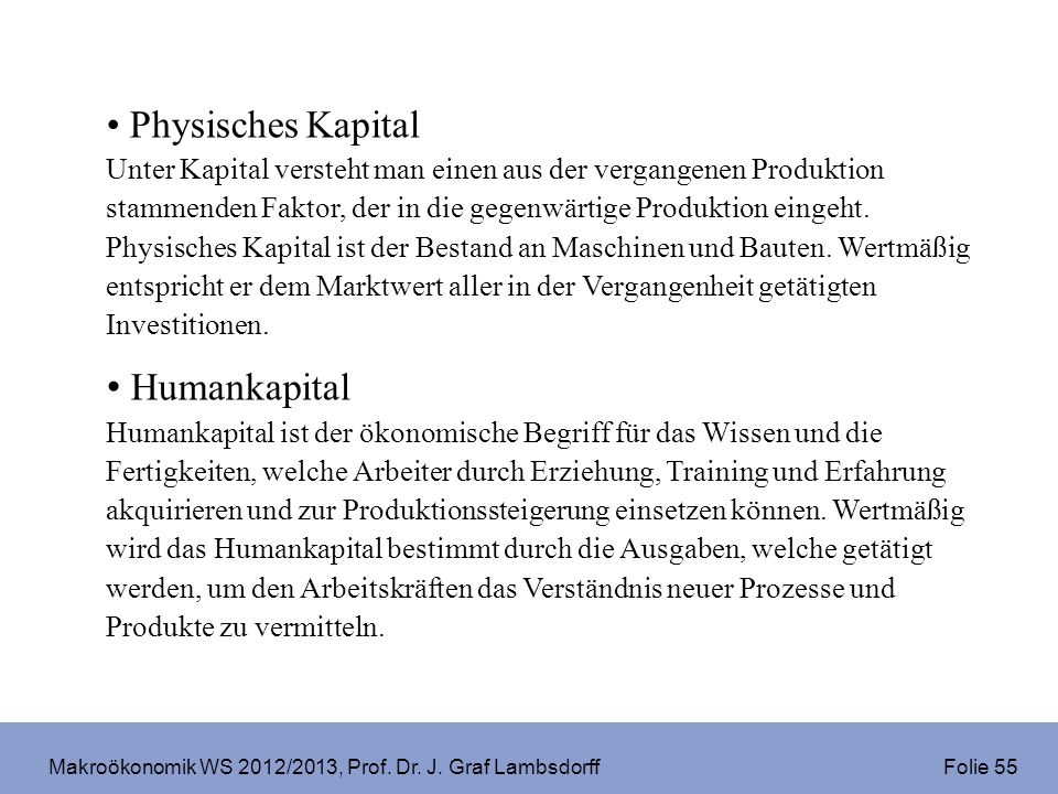 Makroökonomik WS 2012/2013, Prof. Dr. J. Graf Lambsdorff Folie 55 Physisches Kapital Unter Kapital versteht man einen aus der vergangenen Produktion s
