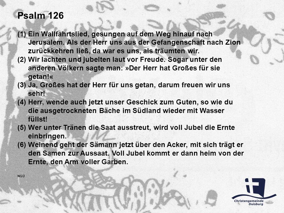 Psalm 126 (1)Ein Wallfahrtslied, gesungen auf dem Weg hinauf nach Jerusalem. Als der Herr uns aus der Gefangenschaft nach Zion zurückkehren ließ, da w