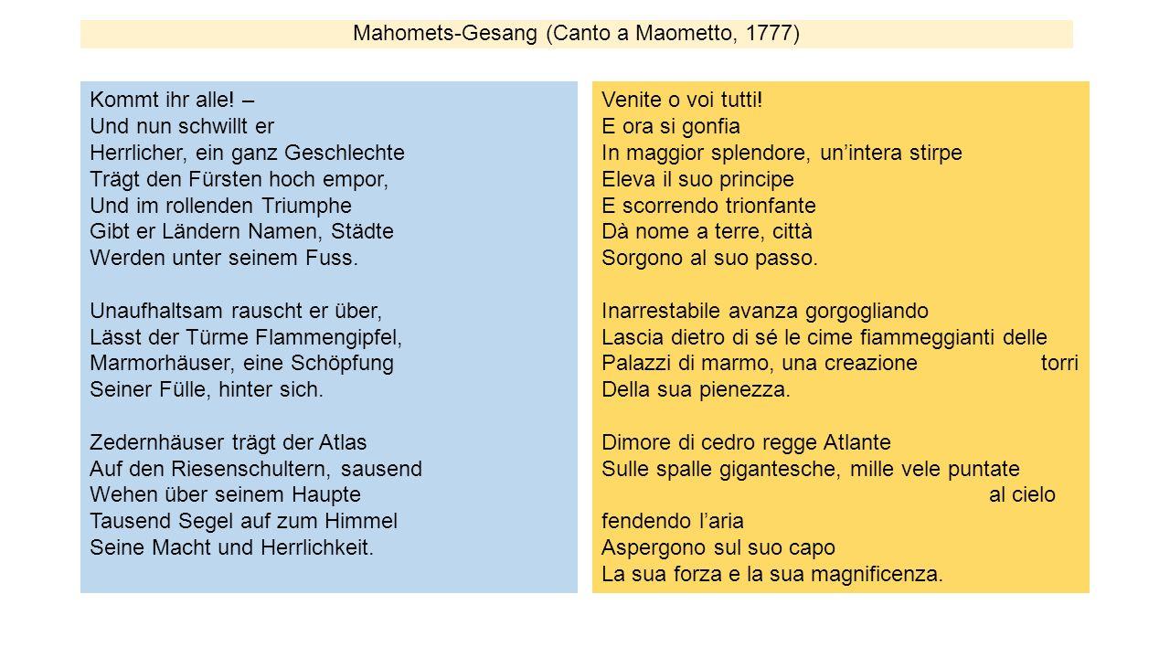 Mahomets-Gesang (Canto a Maometto, 1777) Kommt ihr alle! – Und nun schwillt er Herrlicher, ein ganz Geschlechte Trägt den Fürsten hoch empor, Und im r