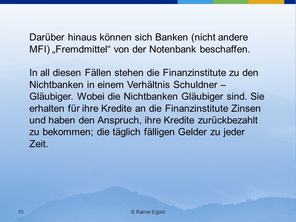 © Rainer Egold10 Darüber hinaus können sich Banken (nicht andere MFI) Fremdmittel von der Notenbank beschaffen. In all diesen Fällen stehen die Finanz