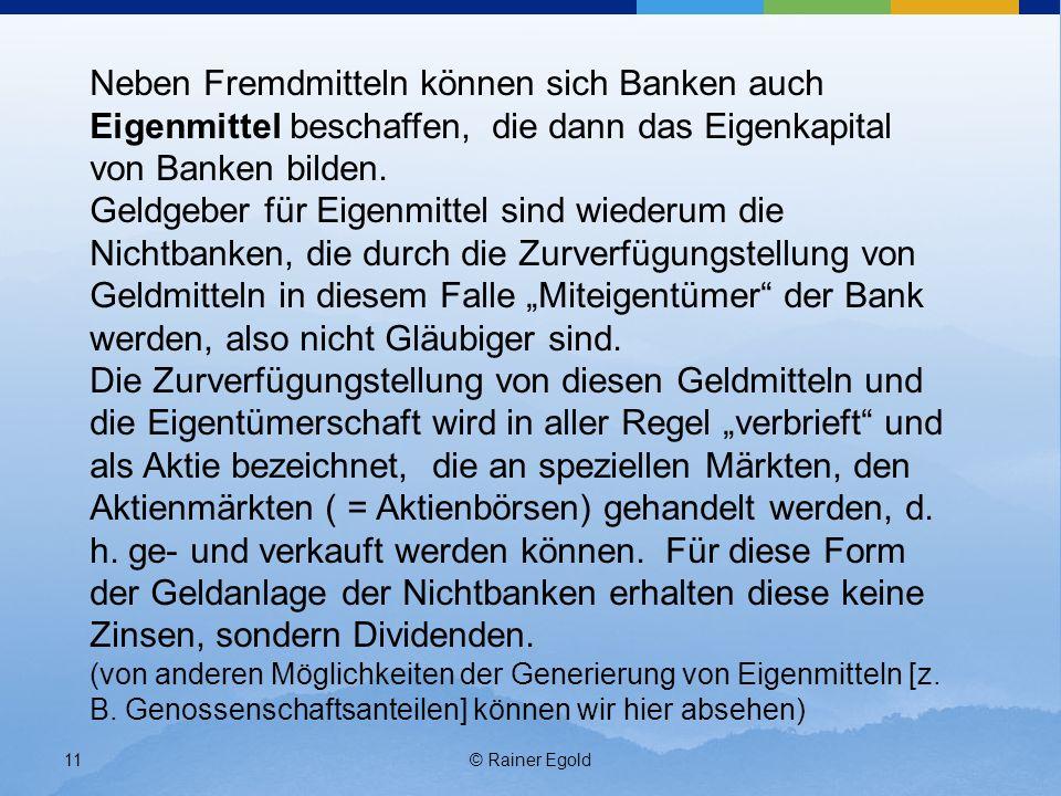 © Rainer Egold11 Neben Fremdmitteln können sich Banken auch Eigenmittel beschaffen, die dann das Eigenkapital von Banken bilden. Geldgeber für Eigenmi