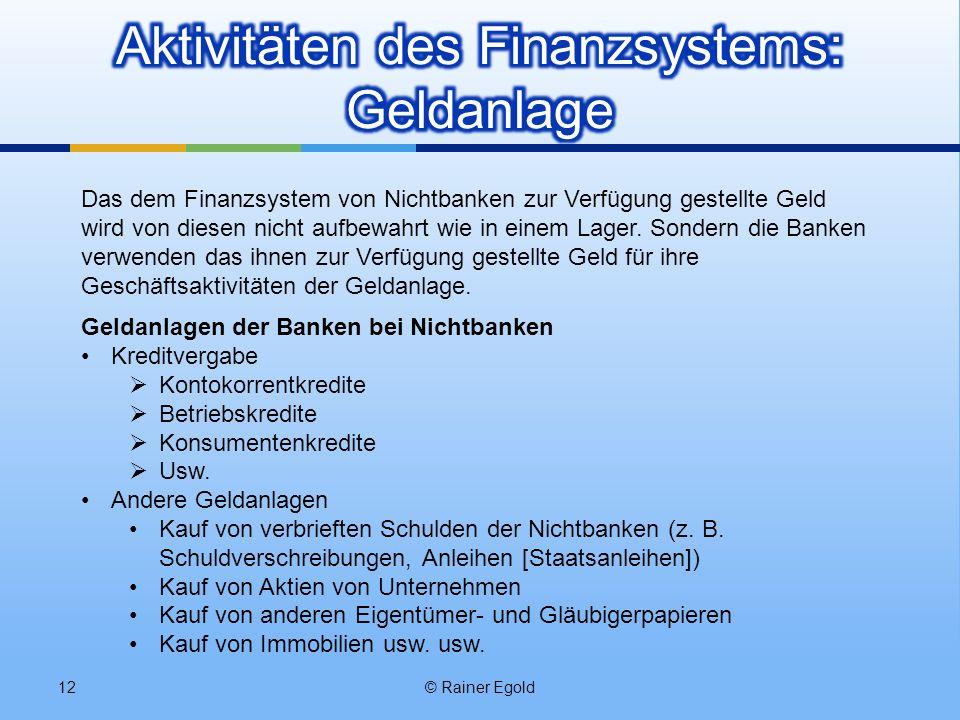 © Rainer Egold12 Das dem Finanzsystem von Nichtbanken zur Verfügung gestellte Geld wird von diesen nicht aufbewahrt wie in einem Lager. Sondern die Ba