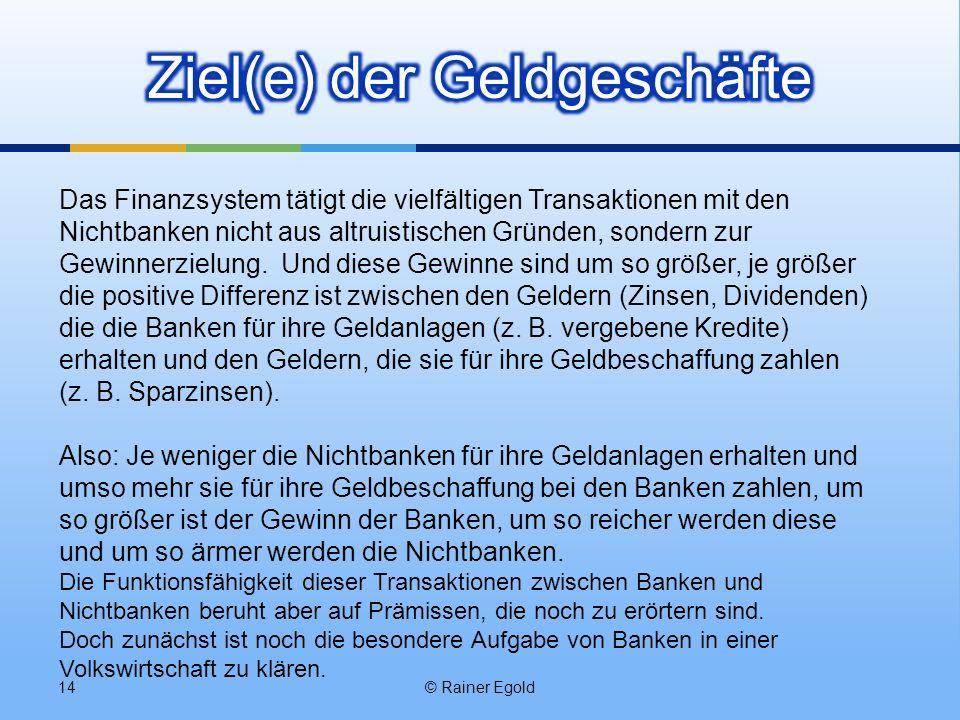 © Rainer Egold14 Das Finanzsystem tätigt die vielfältigen Transaktionen mit den Nichtbanken nicht aus altruistischen Gründen, sondern zur Gewinnerziel