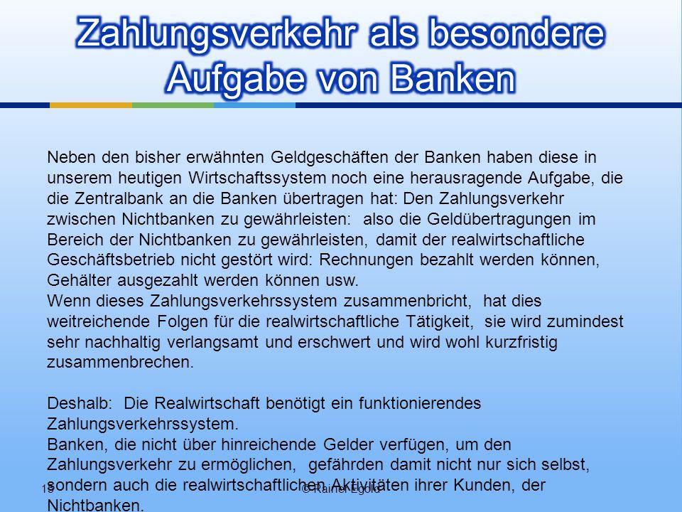 © Rainer Egold15 Neben den bisher erwähnten Geldgeschäften der Banken haben diese in unserem heutigen Wirtschaftssystem noch eine herausragende Aufgabe, die die Zentralbank an die Banken übertragen hat: Den Zahlungsverkehr zwischen Nichtbanken zu gewährleisten: also die Geldübertragungen im Bereich der Nichtbanken zu gewährleisten, damit der realwirtschaftliche Geschäftsbetrieb nicht gestört wird: Rechnungen bezahlt werden können, Gehälter ausgezahlt werden können usw.