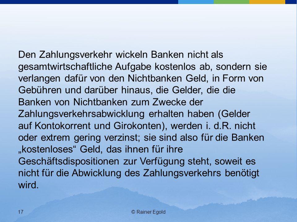 © Rainer Egold17 Den Zahlungsverkehr wickeln Banken nicht als gesamtwirtschaftliche Aufgabe kostenlos ab, sondern sie verlangen dafür von den Nichtbanken Geld, in Form von Gebühren und darüber hinaus, die Gelder, die die Banken von Nichtbanken zum Zwecke der Zahlungsverkehrsabwicklung erhalten haben (Gelder auf Kontokorrent und Girokonten), werden i.
