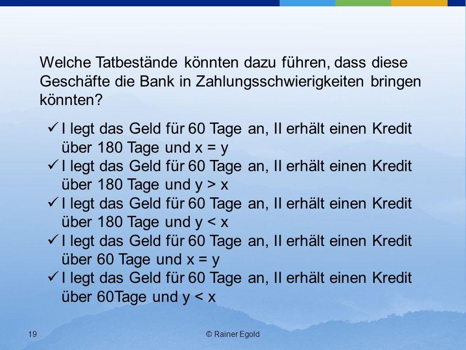 © Rainer Egold19 Welche Tatbestände könnten dazu führen, dass diese Geschäfte die Bank in Zahlungsschwierigkeiten bringen könnten? I legt das Geld für
