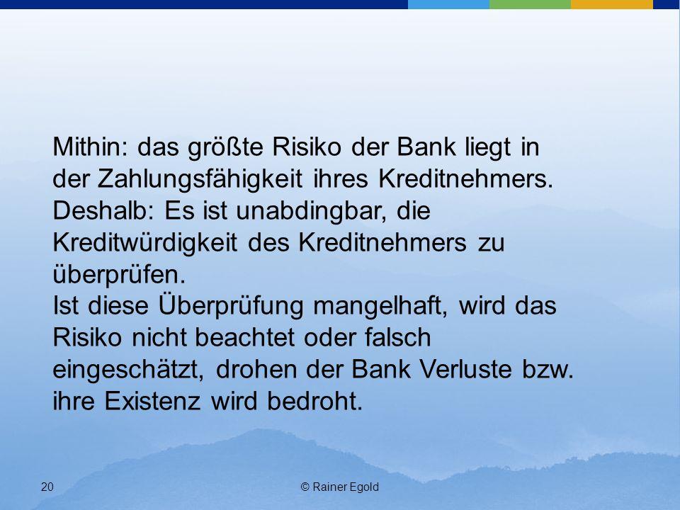 © Rainer Egold20 Mithin: das größte Risiko der Bank liegt in der Zahlungsfähigkeit ihres Kreditnehmers. Deshalb: Es ist unabdingbar, die Kreditwürdigk