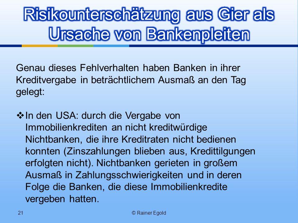 © Rainer Egold21 Genau dieses Fehlverhalten haben Banken in ihrer Kreditvergabe in beträchtlichem Ausmaß an den Tag gelegt: In den USA: durch die Verg