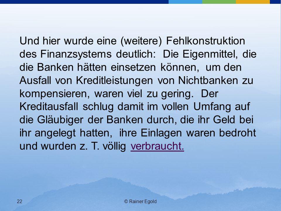 © Rainer Egold22 Und hier wurde eine (weitere) Fehlkonstruktion des Finanzsystems deutlich: Die Eigenmittel, die die Banken hätten einsetzen können, um den Ausfall von Kreditleistungen von Nichtbanken zu kompensieren, waren viel zu gering.