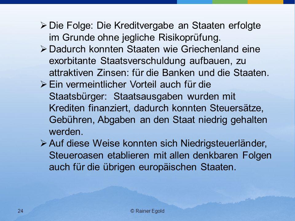 © Rainer Egold24 Die Folge: Die Kreditvergabe an Staaten erfolgte im Grunde ohne jegliche Risikoprüfung. Dadurch konnten Staaten wie Griechenland eine