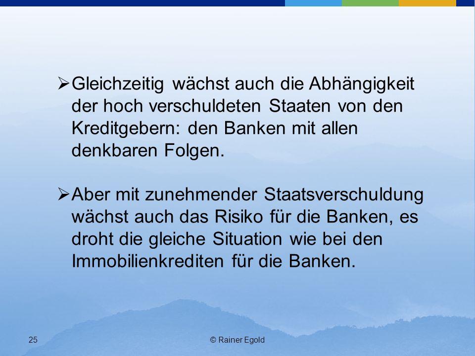 © Rainer Egold25 Gleichzeitig wächst auch die Abhängigkeit der hoch verschuldeten Staaten von den Kreditgebern: den Banken mit allen denkbaren Folgen.