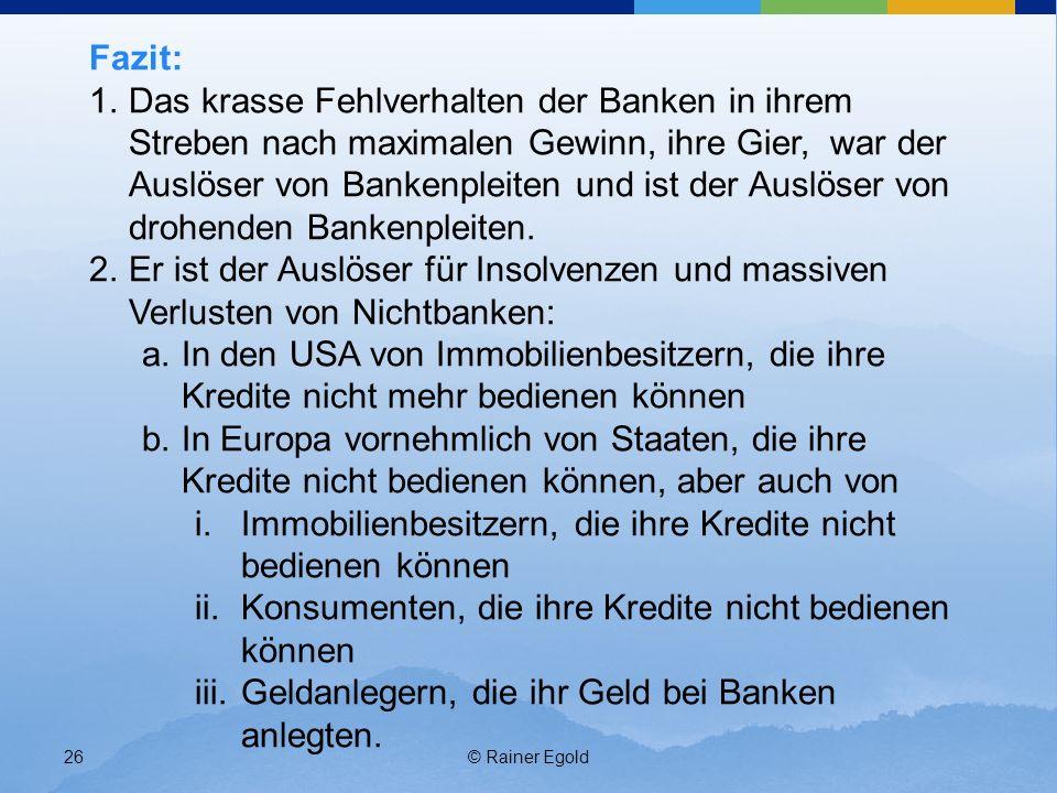© Rainer Egold26 Fazit: 1.Das krasse Fehlverhalten der Banken in ihrem Streben nach maximalen Gewinn, ihre Gier, war der Auslöser von Bankenpleiten un