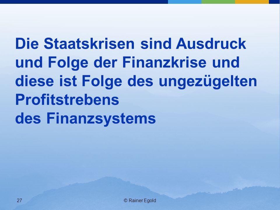 © Rainer Egold27 Die Staatskrisen sind Ausdruck und Folge der Finanzkrise und diese ist Folge des ungezügelten Profitstrebens des Finanzsystems