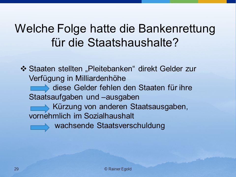 © Rainer Egold29 Welche Folge hatte die Bankenrettung für die Staatshaushalte? Staaten stellten Pleitebanken direkt Gelder zur Verfügung in Milliarden