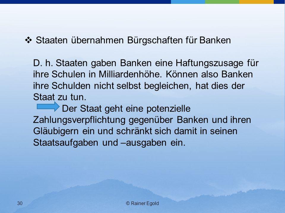 © Rainer Egold30 Staaten übernahmen Bürgschaften für Banken D. h. Staaten gaben Banken eine Haftungszusage für ihre Schulen in Milliardenhöhe. Können