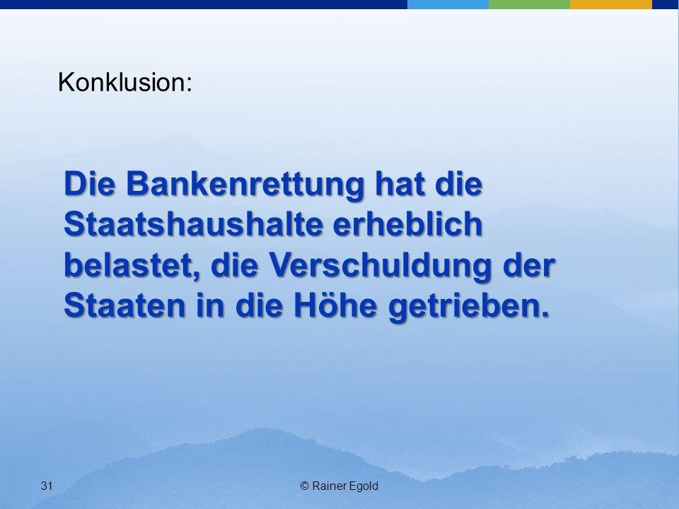 © Rainer Egold31 Konklusion: Die Bankenrettung hat die Staatshaushalte erheblich belastet, die Verschuldung der Staaten in die Höhe getrieben.