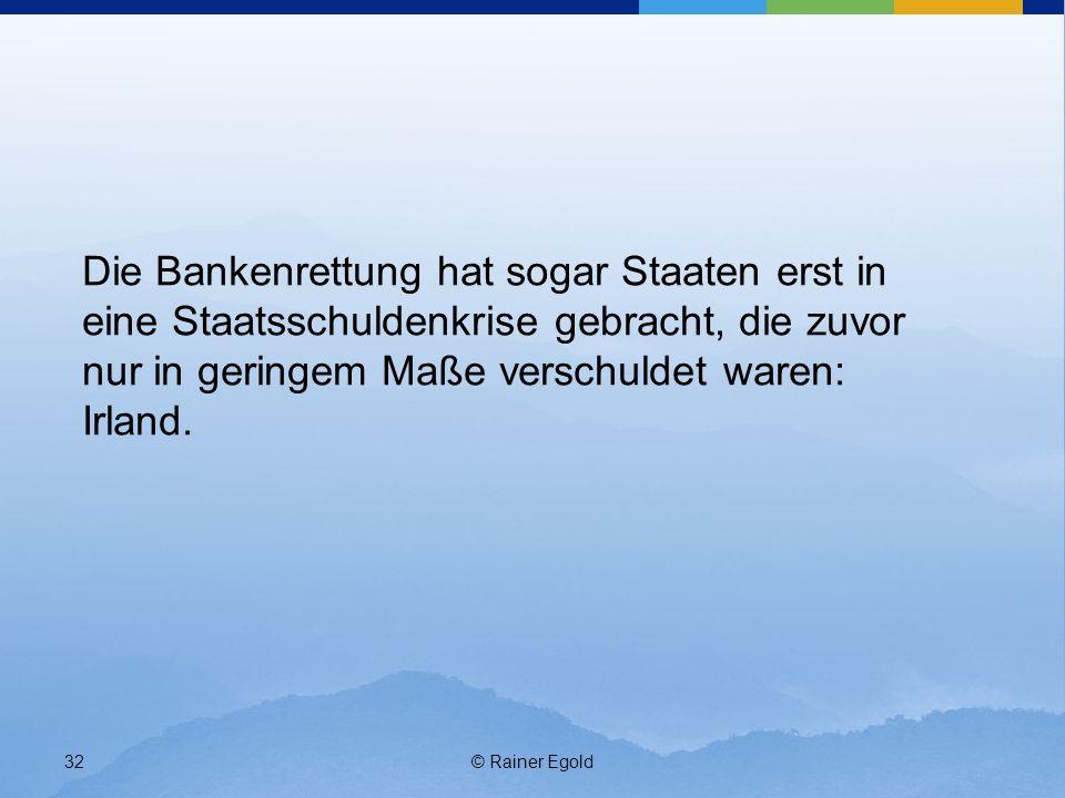 © Rainer Egold32 Die Bankenrettung hat sogar Staaten erst in eine Staatsschuldenkrise gebracht, die zuvor nur in geringem Maße verschuldet waren: Irla