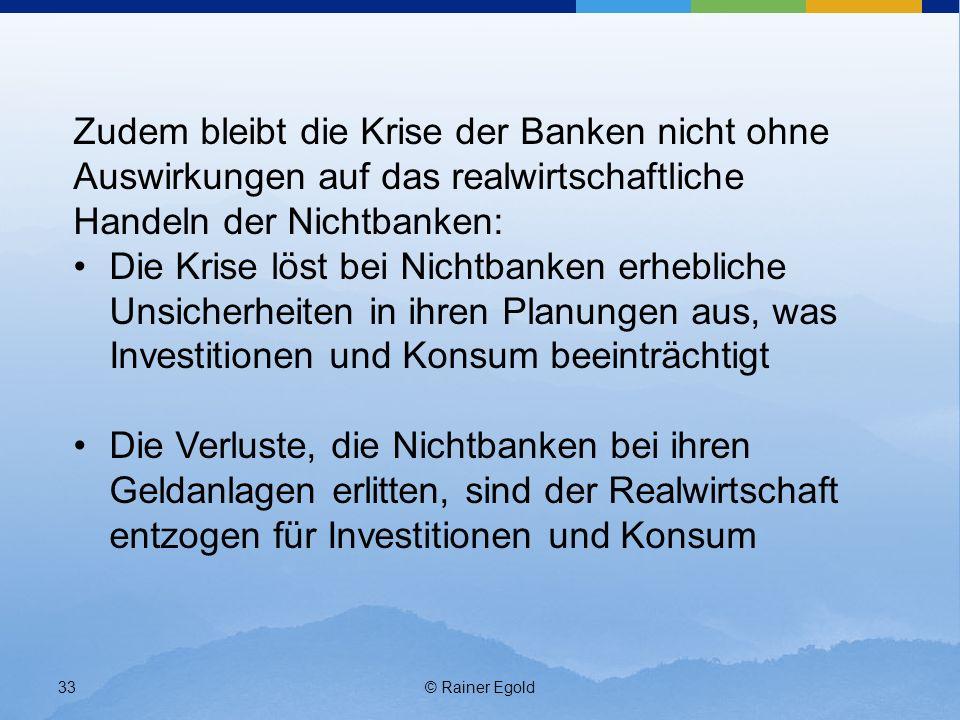 © Rainer Egold33 Zudem bleibt die Krise der Banken nicht ohne Auswirkungen auf das realwirtschaftliche Handeln der Nichtbanken: Die Krise löst bei Nichtbanken erhebliche Unsicherheiten in ihren Planungen aus, was Investitionen und Konsum beeinträchtigt Die Verluste, die Nichtbanken bei ihren Geldanlagen erlitten, sind der Realwirtschaft entzogen für Investitionen und Konsum