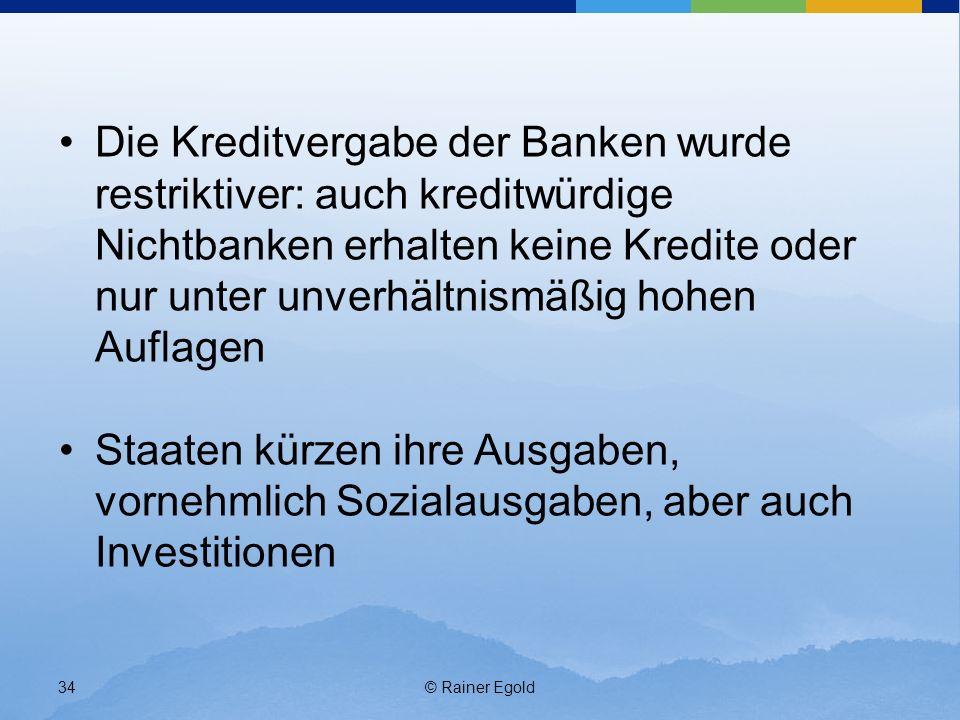 © Rainer Egold34 Die Kreditvergabe der Banken wurde restriktiver: auch kreditwürdige Nichtbanken erhalten keine Kredite oder nur unter unverhältnismäßig hohen Auflagen Staaten kürzen ihre Ausgaben, vornehmlich Sozialausgaben, aber auch Investitionen