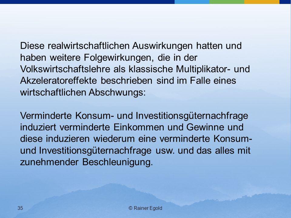 © Rainer Egold35 Diese realwirtschaftlichen Auswirkungen hatten und haben weitere Folgewirkungen, die in der Volkswirtschaftslehre als klassische Mult