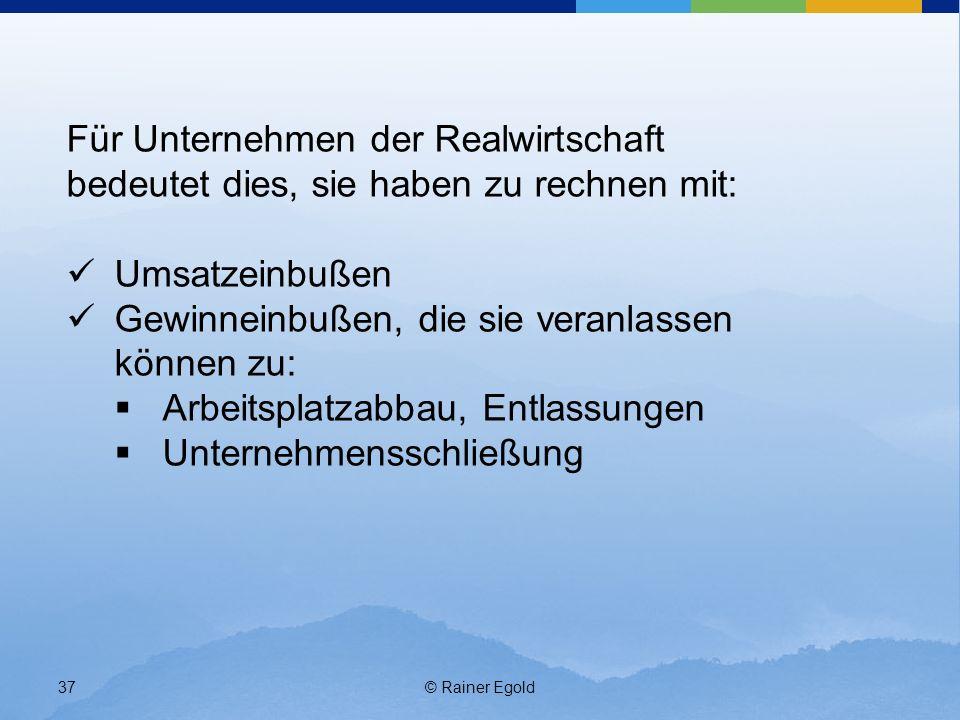 © Rainer Egold37 Für Unternehmen der Realwirtschaft bedeutet dies, sie haben zu rechnen mit: Umsatzeinbußen Gewinneinbußen, die sie veranlassen können zu: Arbeitsplatzabbau, Entlassungen Unternehmensschließung