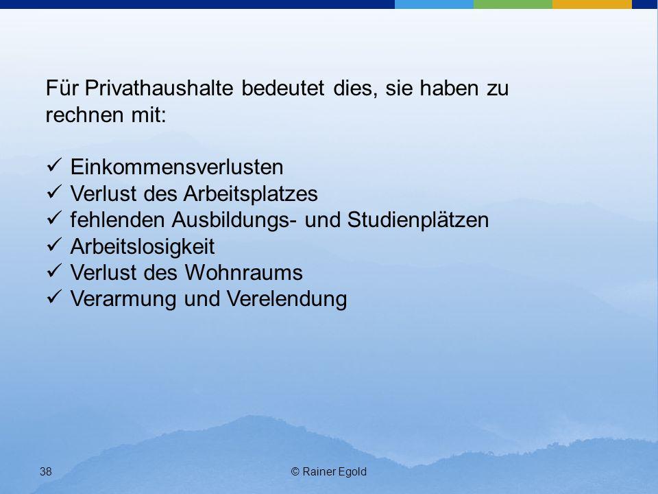 © Rainer Egold38 Für Privathaushalte bedeutet dies, sie haben zu rechnen mit: Einkommensverlusten Verlust des Arbeitsplatzes fehlenden Ausbildungs- un