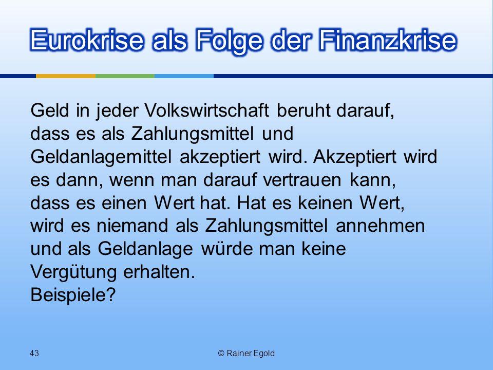 © Rainer Egold43 Geld in jeder Volkswirtschaft beruht darauf, dass es als Zahlungsmittel und Geldanlagemittel akzeptiert wird. Akzeptiert wird es dann