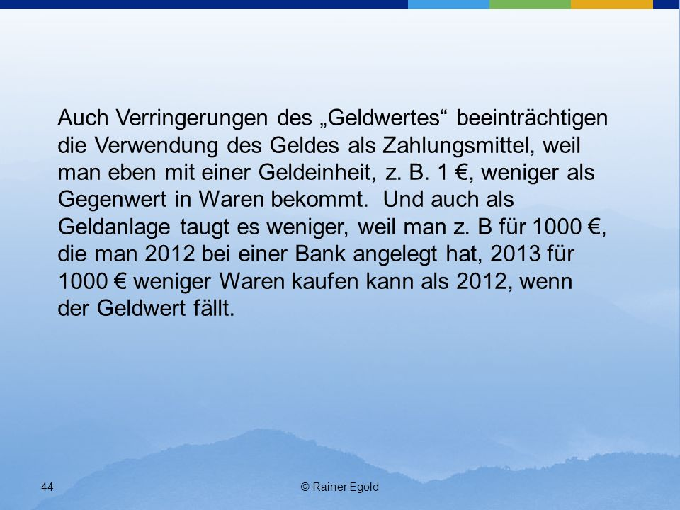 © Rainer Egold44 Auch Verringerungen des Geldwertes beeinträchtigen die Verwendung des Geldes als Zahlungsmittel, weil man eben mit einer Geldeinheit,