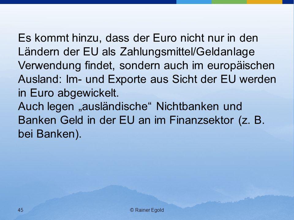 © Rainer Egold45 Es kommt hinzu, dass der Euro nicht nur in den Ländern der EU als Zahlungsmittel/Geldanlage Verwendung findet, sondern auch im europäischen Ausland: Im- und Exporte aus Sicht der EU werden in Euro abgewickelt.