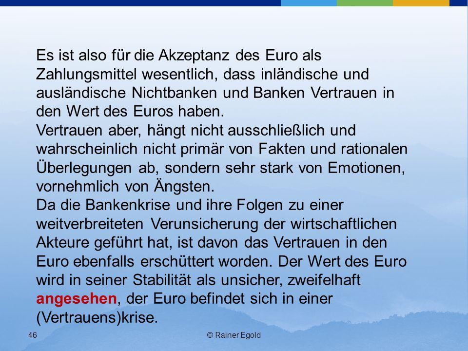 © Rainer Egold46 Es ist also für die Akzeptanz des Euro als Zahlungsmittel wesentlich, dass inländische und ausländische Nichtbanken und Banken Vertrauen in den Wert des Euros haben.
