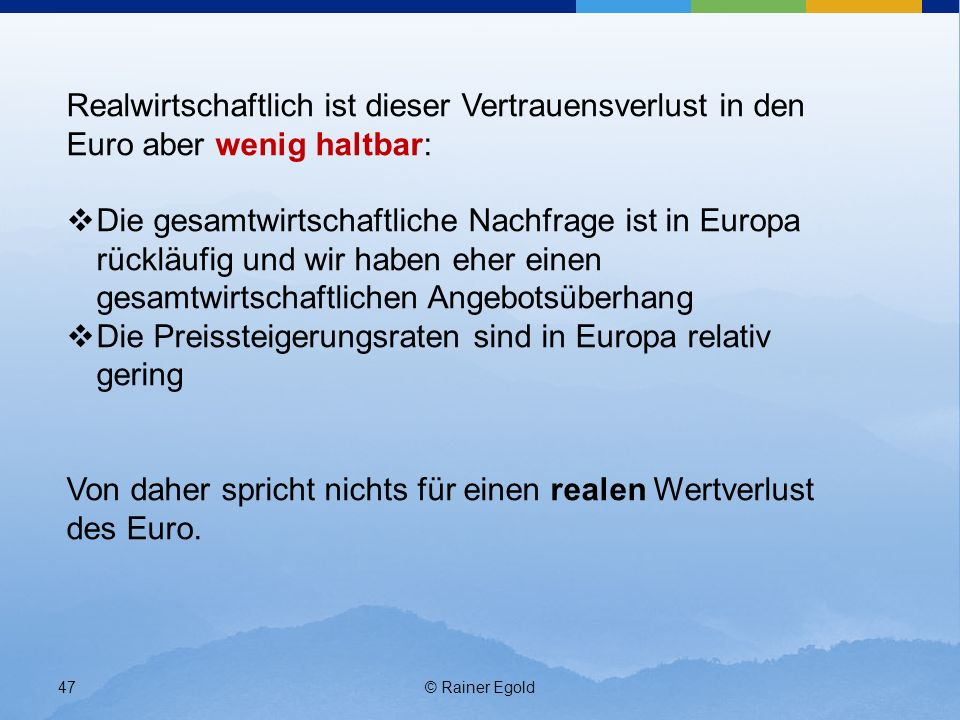 © Rainer Egold47 Realwirtschaftlich ist dieser Vertrauensverlust in den Euro aber wenig haltbar: Die gesamtwirtschaftliche Nachfrage ist in Europa rückläufig und wir haben eher einen gesamtwirtschaftlichen Angebotsüberhang Die Preissteigerungsraten sind in Europa relativ gering Von daher spricht nichts für einen realen Wertverlust des Euro.