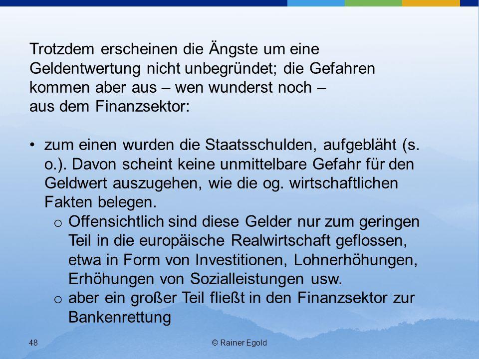 © Rainer Egold48 Trotzdem erscheinen die Ängste um eine Geldentwertung nicht unbegründet; die Gefahren kommen aber aus – wen wunderst noch – aus dem Finanzsektor: zum einen wurden die Staatsschulden, aufgebläht (s.