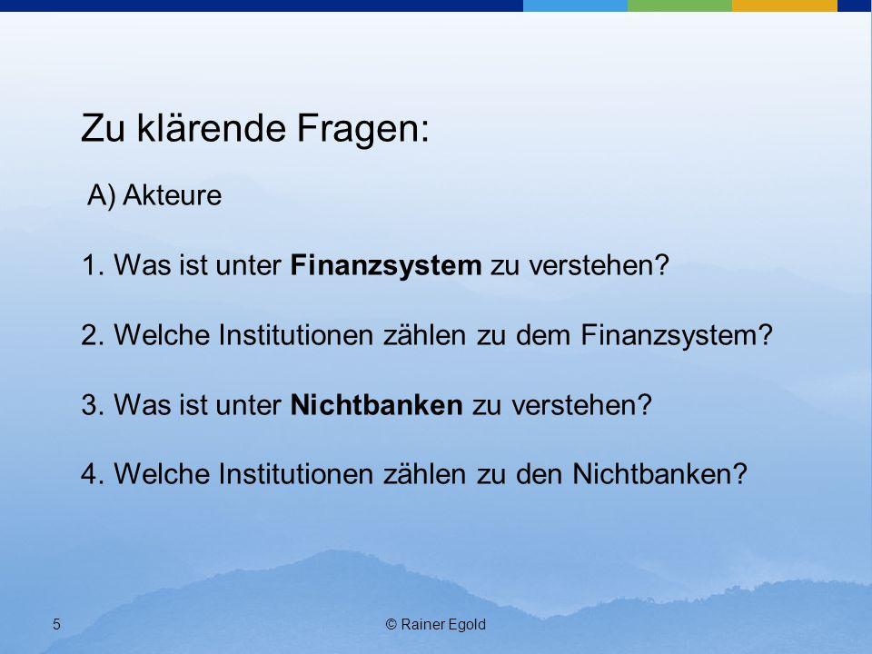© Rainer Egold5 Zu klärende Fragen: A) Akteure 1.Was ist unter Finanzsystem zu verstehen? 2.Welche Institutionen zählen zu dem Finanzsystem? 3.Was ist