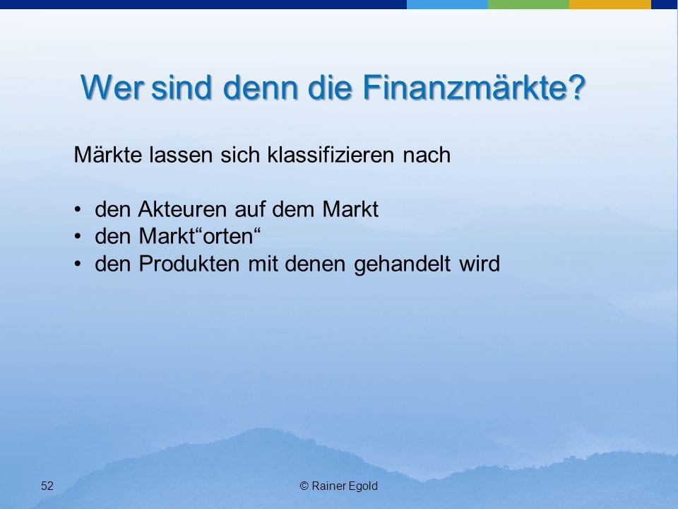 © Rainer Egold52 Wer sind denn die Finanzmärkte? Märkte lassen sich klassifizieren nach den Akteuren auf dem Markt den Marktorten den Produkten mit de