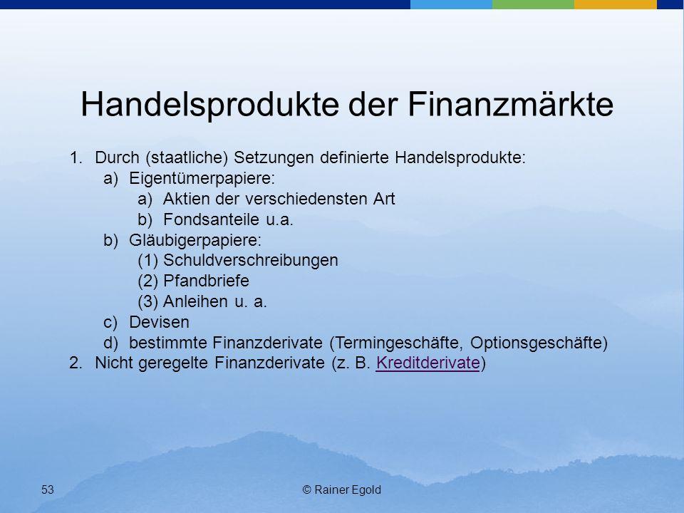 © Rainer Egold53 Handelsprodukte der Finanzmärkte 1.Durch (staatliche) Setzungen definierte Handelsprodukte: a)Eigentümerpapiere: a)Aktien der verschi