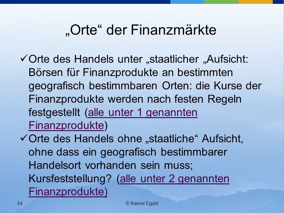 © Rainer Egold54 Orte der Finanzmärkte Orte des Handels unter staatlicher Aufsicht: Börsen für Finanzprodukte an bestimmten geografisch bestimmbaren O