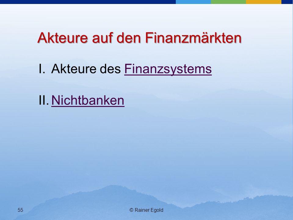 © Rainer Egold55 Akteure auf den Finanzmärkten I.Akteure des FinanzsystemsFinanzsystems II.NichtbankenNichtbanken