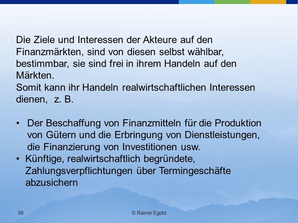 © Rainer Egold56 Die Ziele und Interessen der Akteure auf den Finanzmärkten, sind von diesen selbst wählbar, bestimmbar, sie sind frei in ihrem Handel