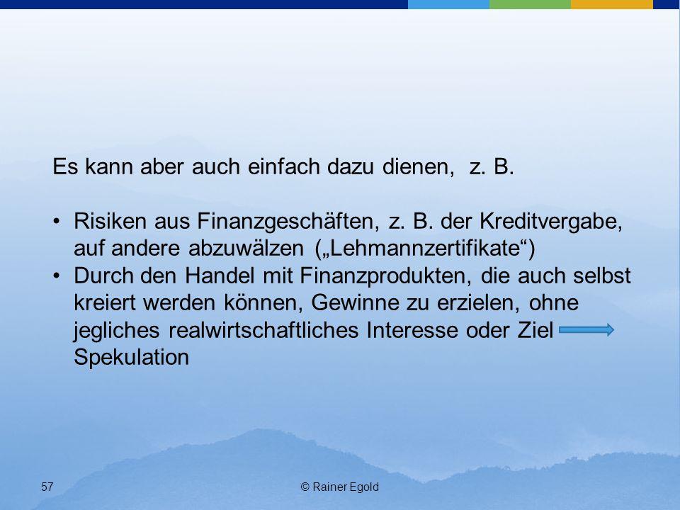 © Rainer Egold57 Es kann aber auch einfach dazu dienen, z. B. Risiken aus Finanzgeschäften, z. B. der Kreditvergabe, auf andere abzuwälzen (Lehmannzer