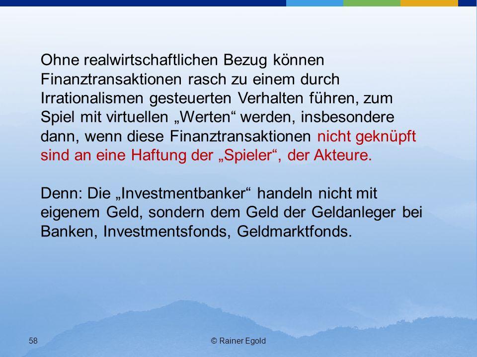 © Rainer Egold58 Ohne realwirtschaftlichen Bezug können Finanztransaktionen rasch zu einem durch Irrationalismen gesteuerten Verhalten führen, zum Spiel mit virtuellen Werten werden, insbesondere dann, wenn diese Finanztransaktionen nicht geknüpft sind an eine Haftung der Spieler, der Akteure.