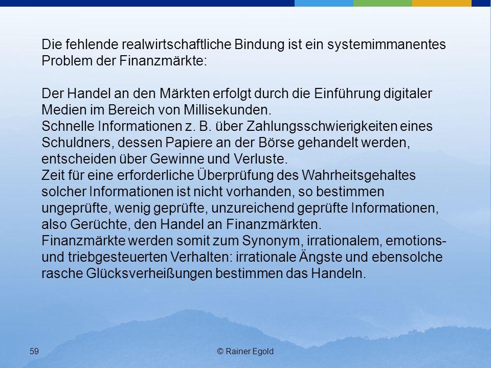 © Rainer Egold59 Die fehlende realwirtschaftliche Bindung ist ein systemimmanentes Problem der Finanzmärkte: Der Handel an den Märkten erfolgt durch die Einführung digitaler Medien im Bereich von Millisekunden.