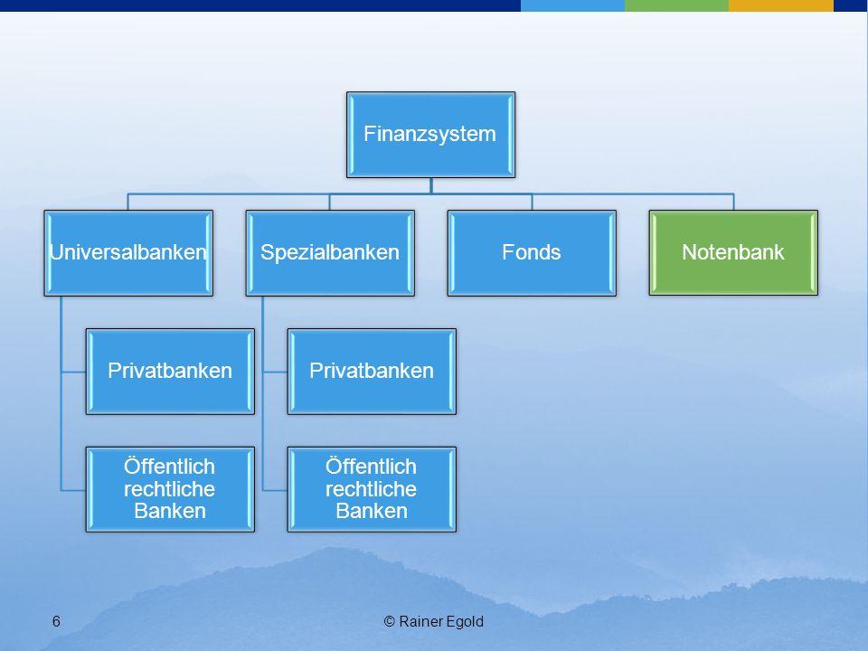 © Rainer Egold6 Finanzsystem Universalbanken Privatbanken Öffentlich rechtliche Banken Spezialbanken Privatbanken Öffentlich rechtliche Banken FondsNo