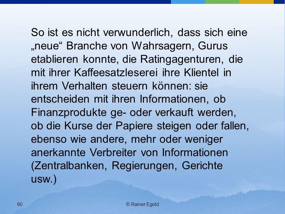 © Rainer Egold60 So ist es nicht verwunderlich, dass sich eine neue Branche von Wahrsagern, Gurus etablieren konnte, die Ratingagenturen, die mit ihre