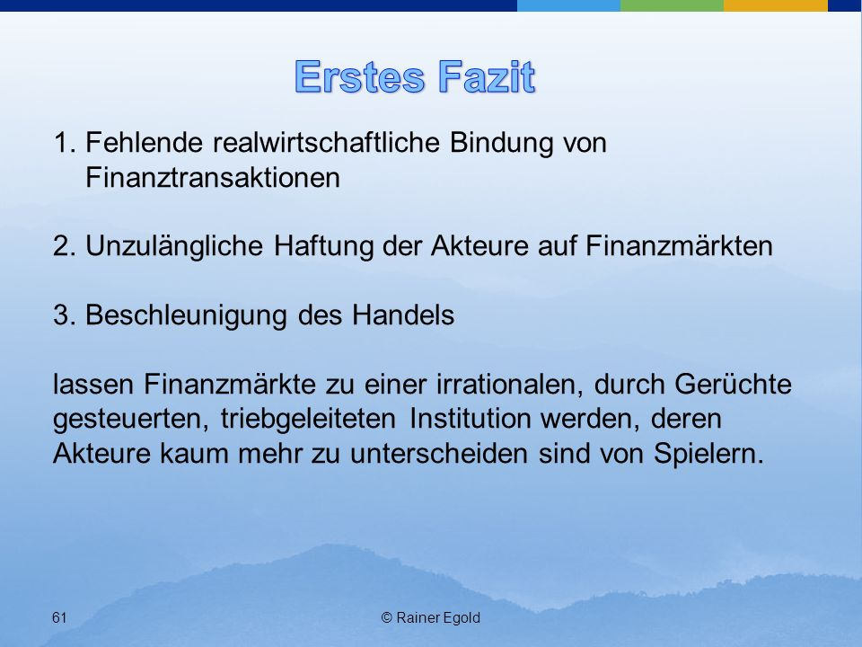 © Rainer Egold61 1.Fehlende realwirtschaftliche Bindung von Finanztransaktionen 2.Unzulängliche Haftung der Akteure auf Finanzmärkten 3.Beschleunigung