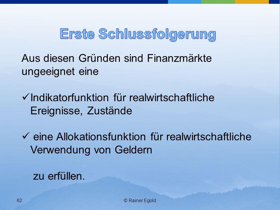 © Rainer Egold62 Aus diesen Gründen sind Finanzmärkte ungeeignet eine Indikatorfunktion für realwirtschaftliche Ereignisse, Zustände eine Allokationsf